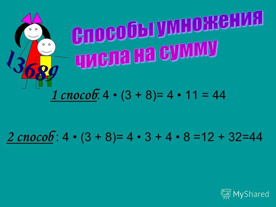 1 способ : 4 (3 + 8)= 4 11 = 44 2 способ : 4 (3 + 8)= 4 3 + 4 8 =12 + 32=44