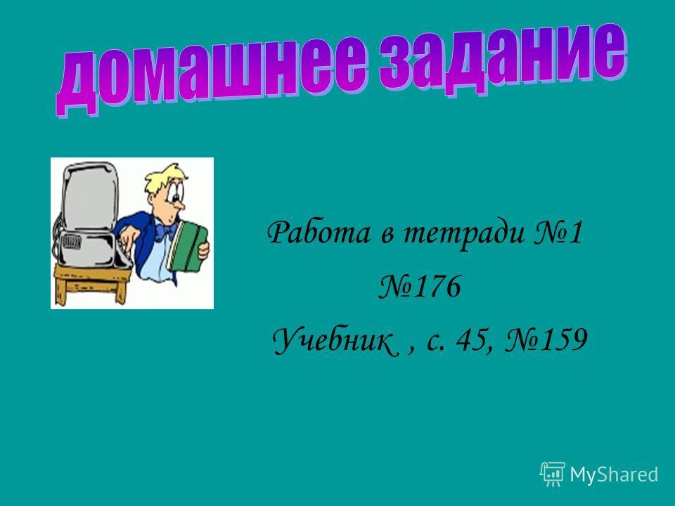 Работа в тетради 1 176 Учебник, с. 45, 159