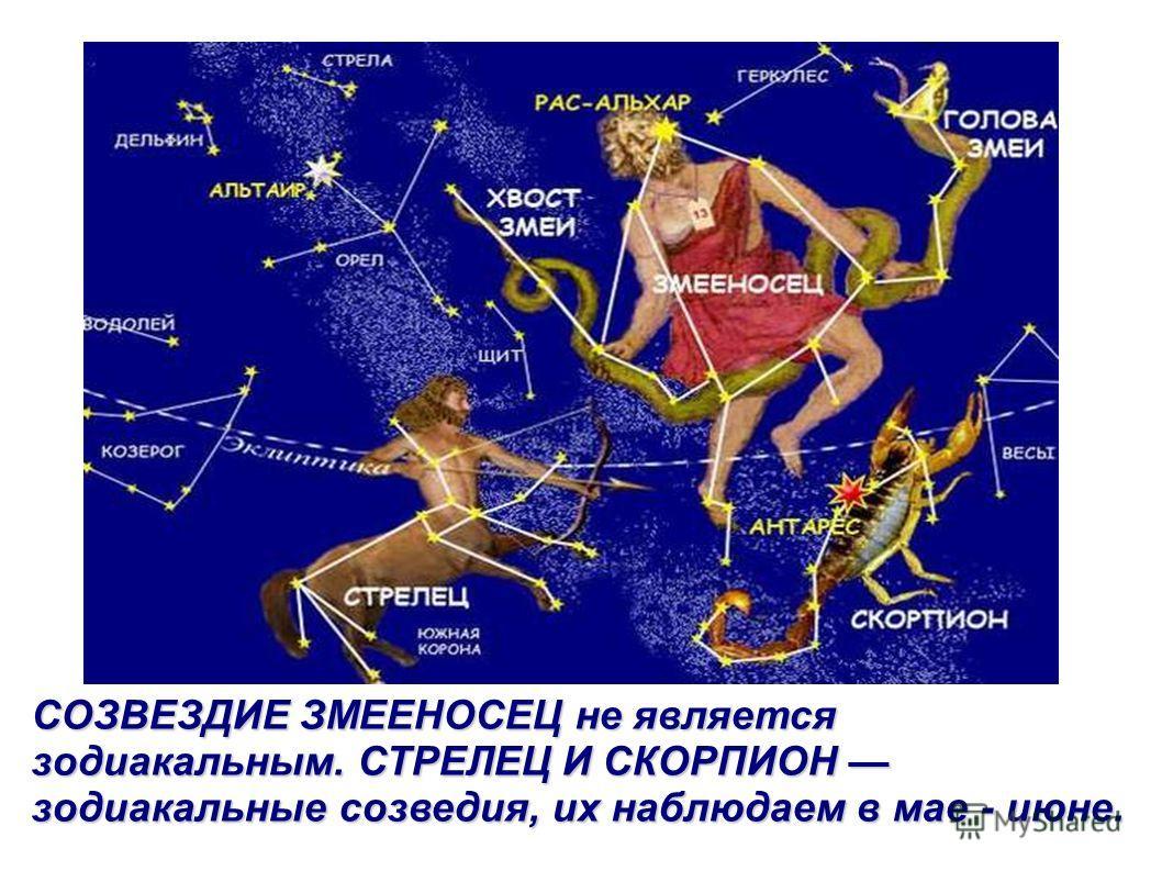СОЗВЕЗДИЕ ЗМЕЕНОСЕЦ не является зодиакальным. СТРЕЛЕЦ И СКОРПИОН зодиакальные созведия, их наблюдаем в мае - июне.