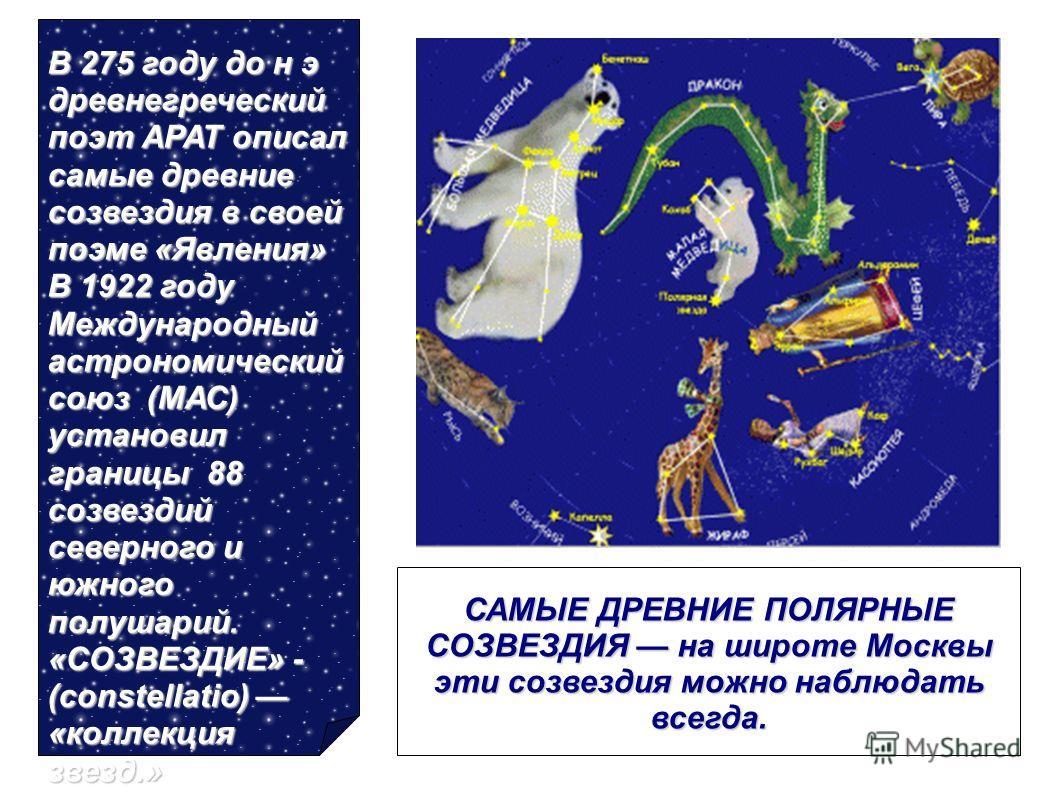 В 275 году до н э древнегреческий поэт АРАТ описал самые древние созвездия в своей поэме «Явления» В 1922 году Международный астрономический союз (МАС) установил границы 88 созвездий северного и южного полушарий. «СОЗВЕЗДИЕ» - (constellatio) «коллекц