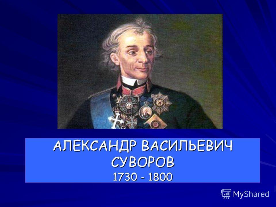 АЛЕКСАНДР ВАСИЛЬЕВИЧ СУВОРОВ 1730 - 1800