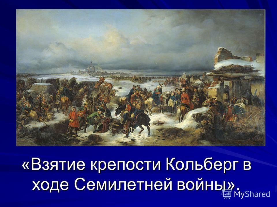 «Взятие крепости Кольберг в ходе Семилетней войны».