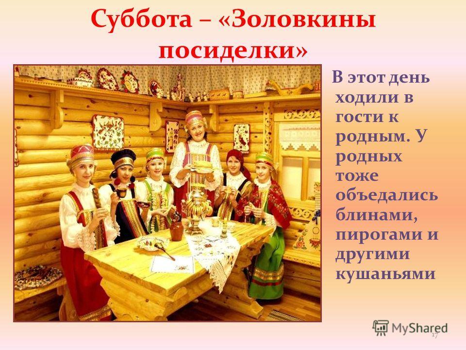 Суббота – «Золовкины посиделки» В этот день ходили в гости к родным. У родных тоже объедались блинами, пирогами и другими кушаньями 17