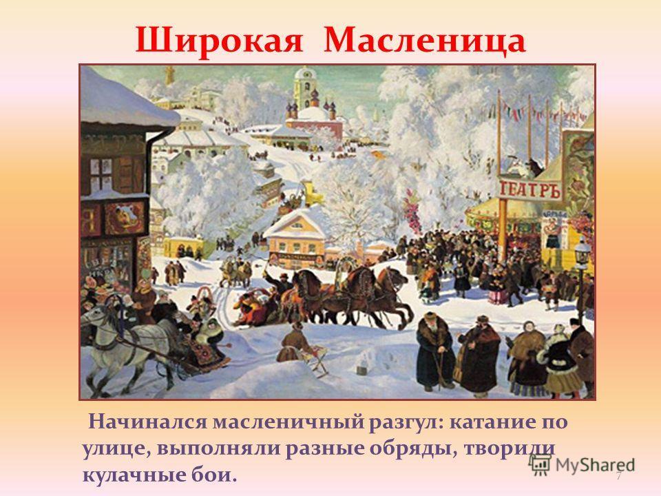 Начинался масленичный разгул: катание по улице, выполняли разные обряды, творили кулачные бои. Широкая Масленица 7