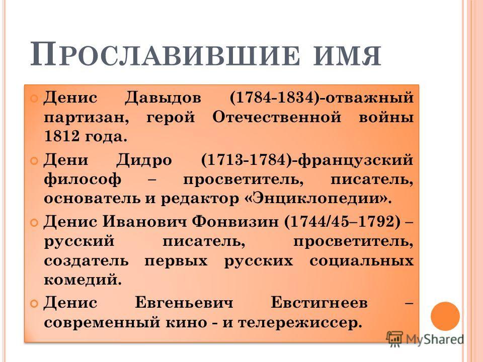 П РОСЛАВИВШИЕ ИМЯ Денис Давыдов (1784-1834)-отважный партизан, герой Отечественной войны 1812 года. Дени Дидро (1713-1784)-французский философ – просветитель, писатель, основатель и редактор «Энциклопедии». Денис Иванович Фонвизин (1744/45–1792) – ру