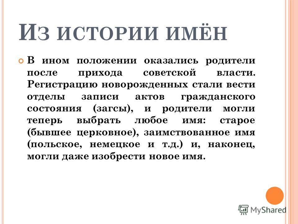 И З ИСТОРИИ ИМЁН В ином положении оказались родители после прихода советской власти. Регистрацию новорожденных стали вести отделы записи актов гражданского состояния (загсы), и родители могли теперь выбрать любое имя: старое (бывшее церковное), заимс