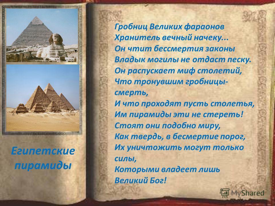 Гробниц Великих фараонов Хранитель вечный начеку... Он чтит бессмертия законы Владык могилы не отдаст песку. Он распускает миф столетий, Что тронувшим гробницы- смерть, И что проходят пусть столетья, Им пирамиды эти не стереть! Стоят они подобно миру
