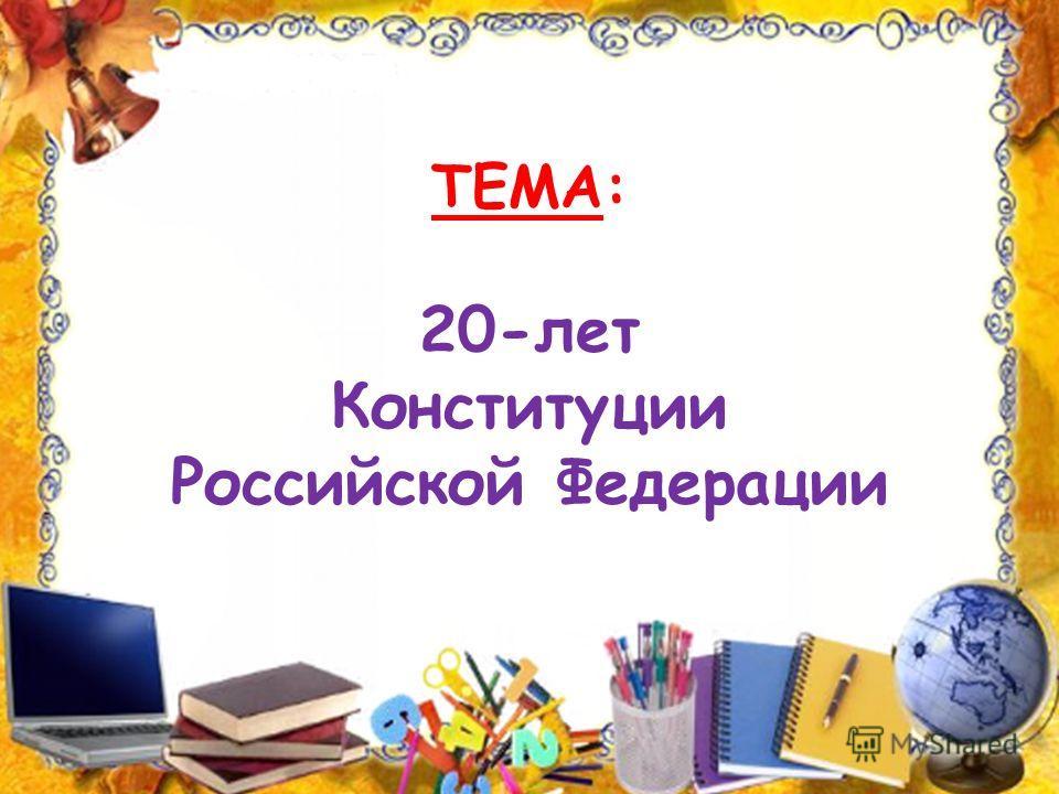 ТЕМА: 20-лет Конституции Российской Федерации
