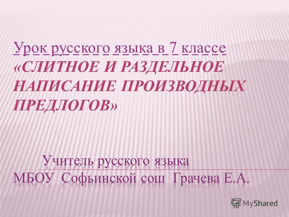 Урок русского языка в 7 классе «СЛИТНОЕ И РАЗДЕЛЬНОЕ НАПИСАНИЕ ПРОИЗВОДНЫХ ПРЕДЛОГОВ»