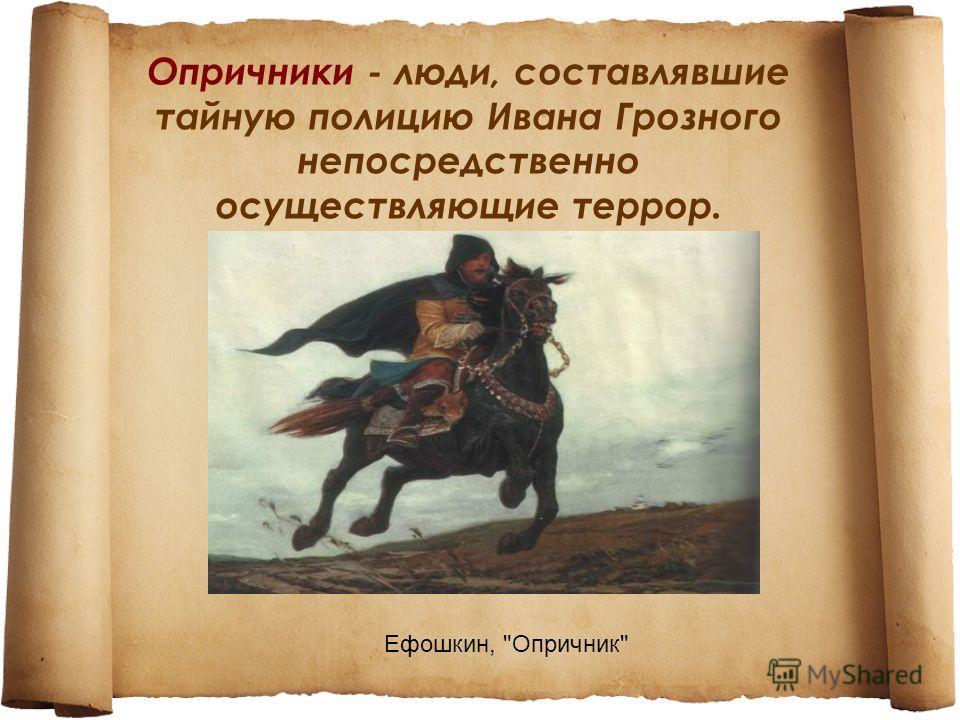 Опричники - люди, составлявшие тайную полицию Ивана Грозного непосредственно осуществляющие террор. Ефошкин, Опричник