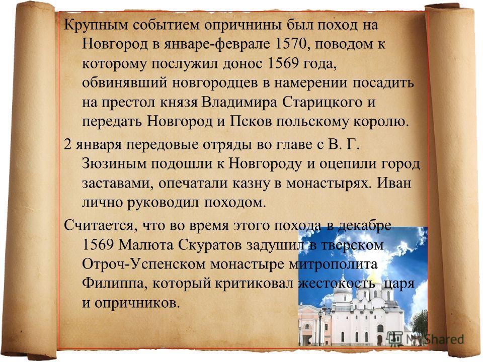 Крупным событием опричнины был поход на Новгород в январе-феврале 1570, поводом к которому послужил донос 1569 года, обвинявший новгородцев в намерении посадить на престол князя Владимира Старицкого и передать Новгород и Псков польскому королю. 2 янв