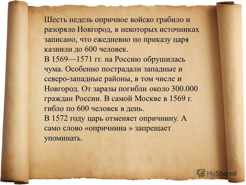 Шесть недель опричное войско грабило и разоряло Новгород, в некоторых источниках записано, что ежедневно по приказу царя казнили до 600 человек. В 15691571 гг. на Россию обрушилась чума. Особенно пострадали западные и северо-западные районы, в том чи