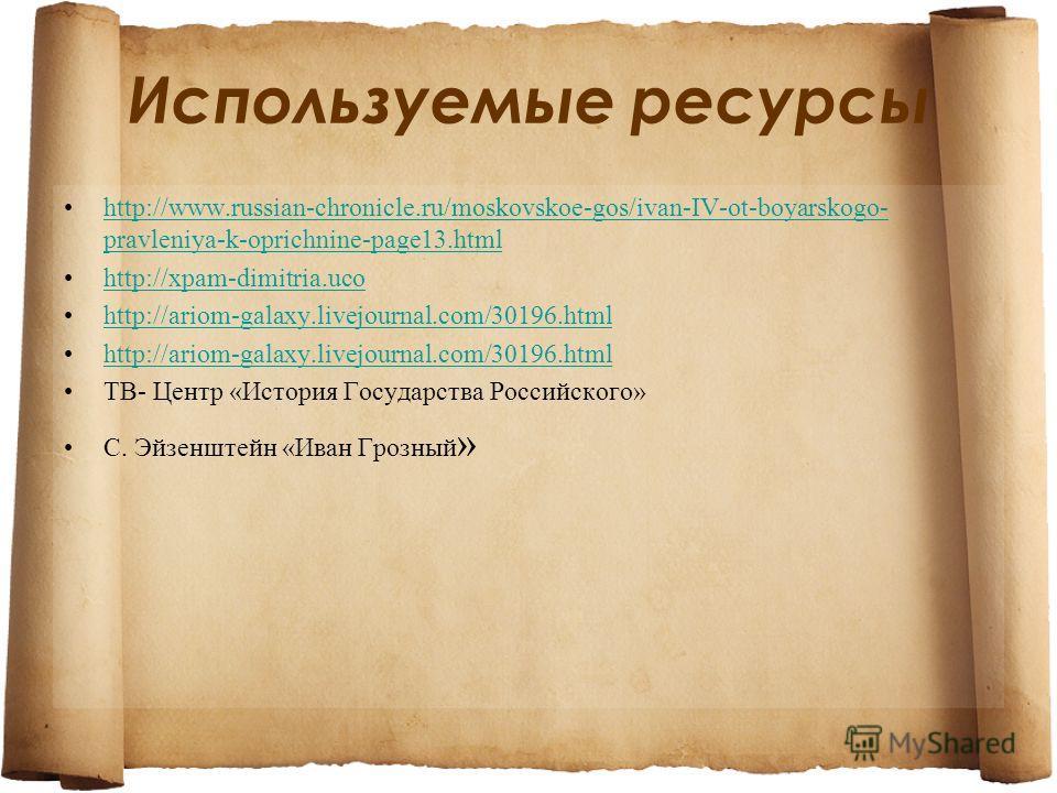 Используемые ресурсы http://www.russian-chronicle.ru/moskovskoe-gos/ivan-IV-ot-boyarskogo- pravleniya-k-oprichnine-page13.htmlhttp://www.russian-chronicle.ru/moskovskoe-gos/ivan-IV-ot-boyarskogo- pravleniya-k-oprichnine-page13.html http://xpam-dimitr