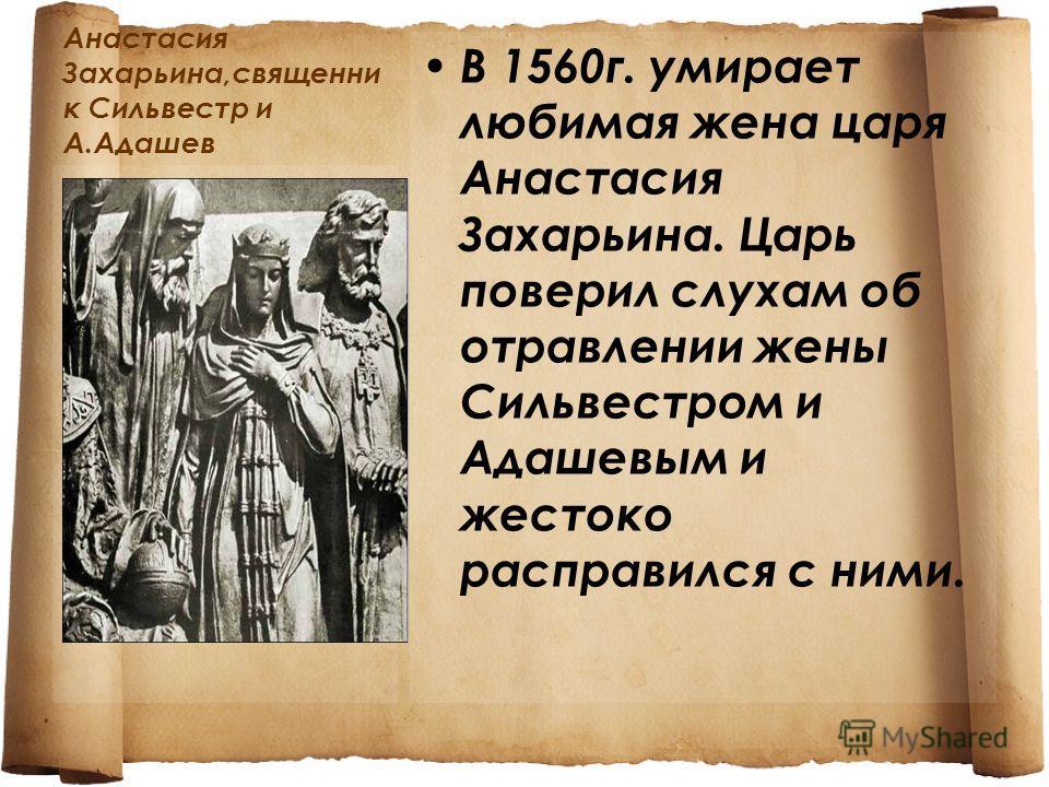 Анастасия Захарьина,священни к Сильвестр и А.Адашев В 1560г. умирает любимая жена царя Анастасия Захарьина. Царь поверил слухам об отравлении жены Сильвестром и Адашевым и жестоко расправился с ними.