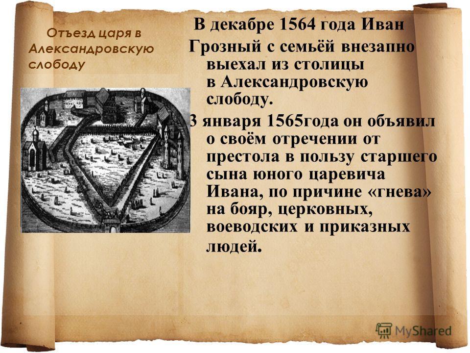 Отъезд царя в Александровскую слободу В декабре 1564 года Иван Грозный с семьёй внезапно выехал из столицы в Александровскую слободу. 3 января 1565года он объявил о своём отречении от престола в пользу старшего сына юного царевича Ивана, по причине «