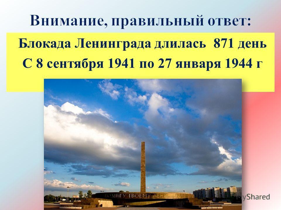 Блокада Ленинграда длилась 871 день С 8 сентября 1941 по 27 января 1944 г