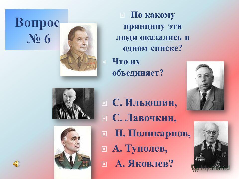 По какому принципу эти люди оказались в одном списке ? Что их объединяет ? С. Ильюшин, С. Лавочкин, Н. Поликарпов, А. Туполев, А. Яковлев ?