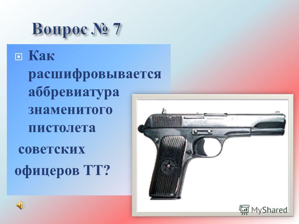 Как расшифровывается аббревиатура знаменитого пистолета советских офицеров ТТ ?