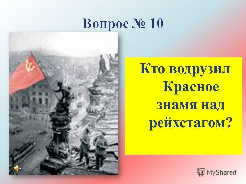 Кто водрузил Красное знамя над рейхстагом ?