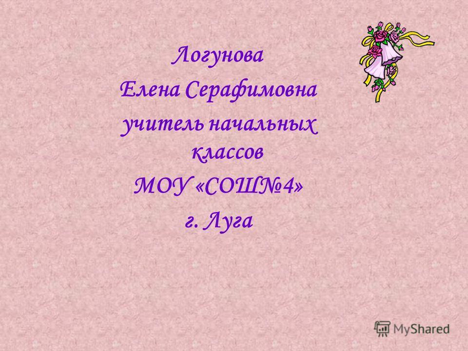 Логунова Елена Серафимовна учитель начальных классов МОУ «СОШ4» г. Луга