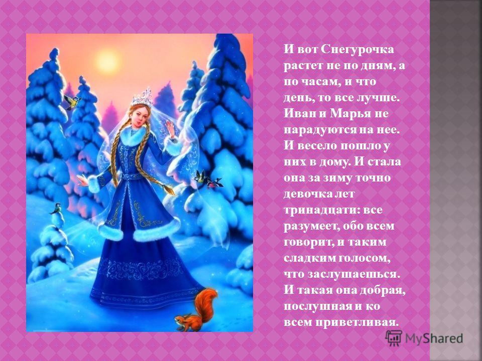 И вот Снегурочка растет не по дням, а по часам, и что день, то все лучше. Иван и Марья не нарадуются на нее. И весело пошло у них в дому. И стала она за зиму точно девочка лет тринадцати: все разумеет, обо всем говорит, и таким сладким голосом, что з
