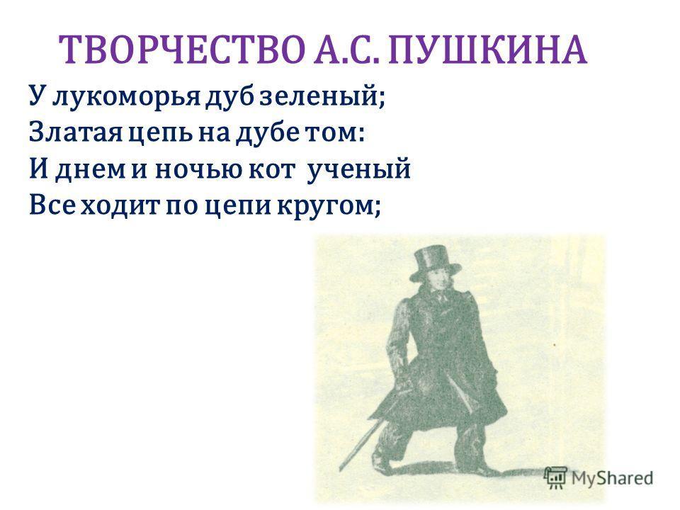ТВОРЧЕСТВО А.С. ПУШКИНА У лукоморья дуб зеленый; Златая цепь на дубе том: И днем и ночью кот ученый Все ходит по цепи кругом;