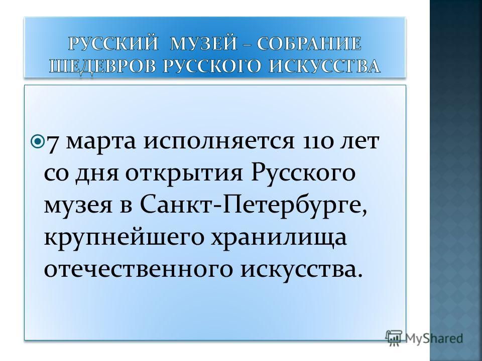 7 марта исполняется 110 лет со дня открытия Русского музея в Санкт-Петербурге, крупнейшего хранилища отечественного искусства.