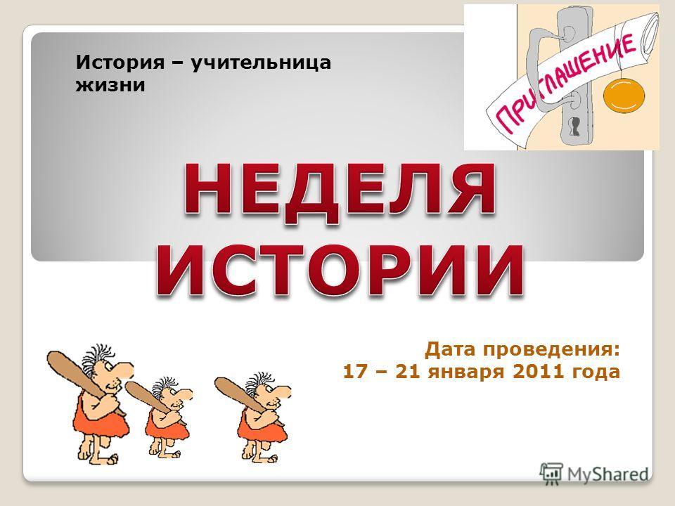Дата проведения: 17 – 21 января 2011 года История – учительница жизни