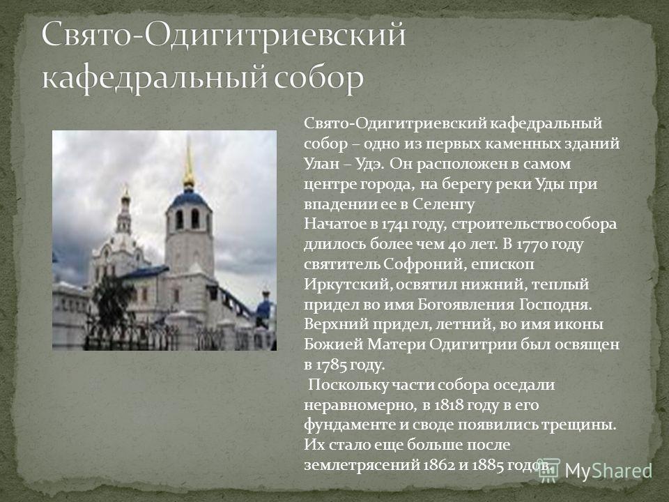 Свято-Одигитриевский кафедральный собор – одно из первых каменных зданий Улан – Удэ. Он расположен в самом центре города, на берегу реки Уды при впадении ее в Селенгу Начатое в 1741 году, строительство собора длилось более чем 40 лет. В 1770 году свя
