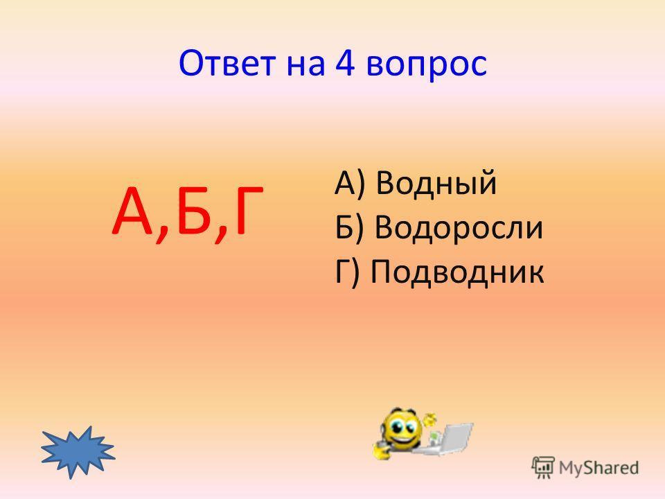 4 вопрос Какие слова однокоренные? А) Водный Б) Водоросли В) Водитель Г) Подводник ответ