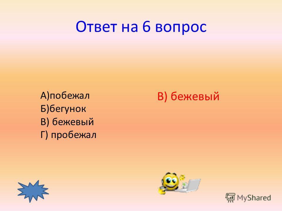 6 вопрос Какое слово лишнее? А)побежал Б)бегунок В) бежевый Г) пробежал ответ