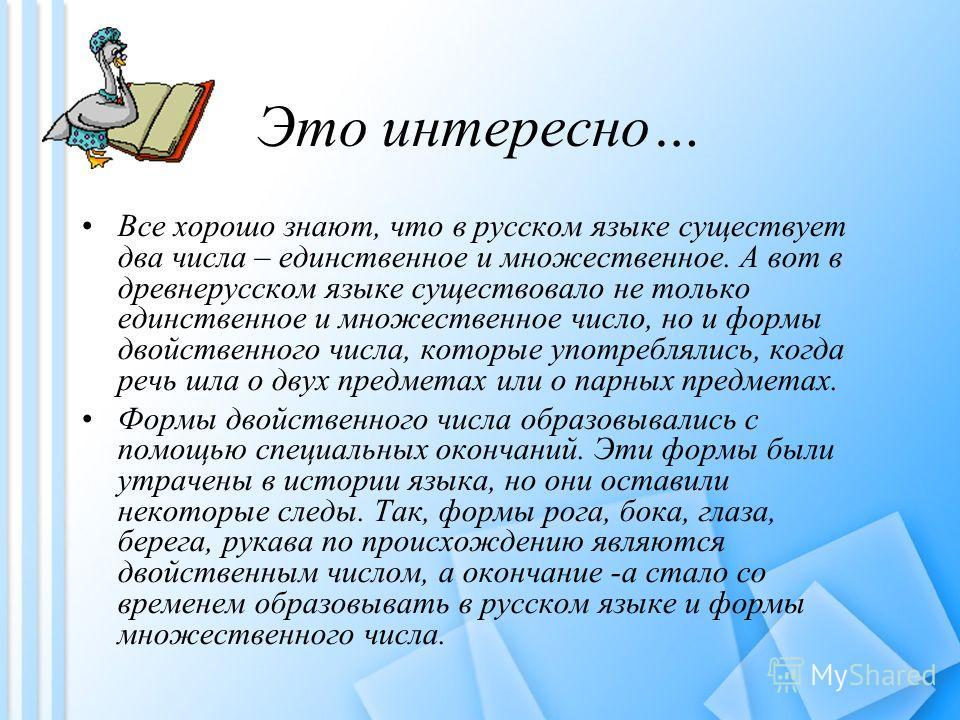 Это интересно… Все хорошо знают, что в русском языке существует два числа – единственное и множественное. А вот в древнерусском языке существовало не только единственное и множественное число, но и формы двойственного числа, которые употреблялись, ко