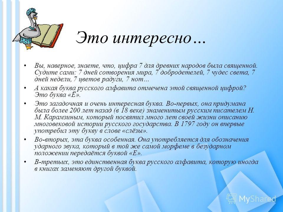 Это интересно… Вы, наверное, знаете, что, цифра 7 для древних народов была священной. Судите сами: 7 дней сотворения мира, 7 добродетелей, 7 чудес света, 7 дней недели, 7 цветов радуги, 7 нот… А какая буква русского алфавита отмечена этой священной ц
