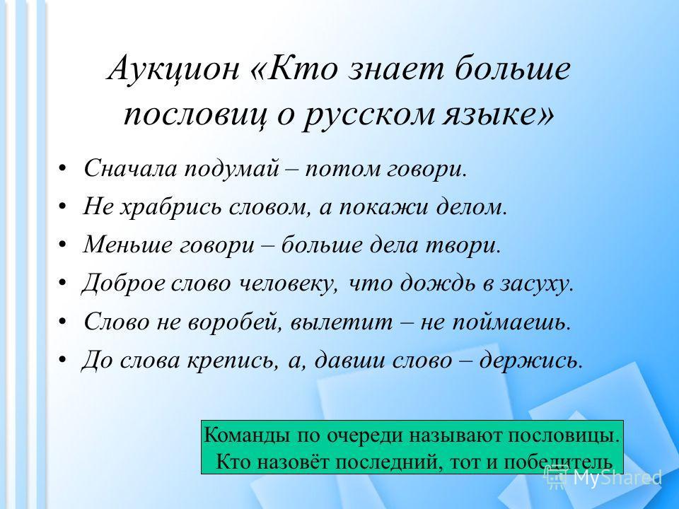 Аукцион «Кто знает больше пословиц о русском языке» Сначала подумай – потом говори. Не храбрись словом, а покажи делом. Меньше говори – больше дела твори. Доброе слово человеку, что дождь в засуху. Слово не воробей, вылетит – не поймаешь. До слова кр