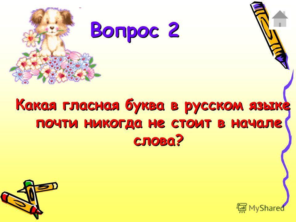 Какая гласная буква в русском языке почти никогда не стоит в начале слова? Вопрос 2