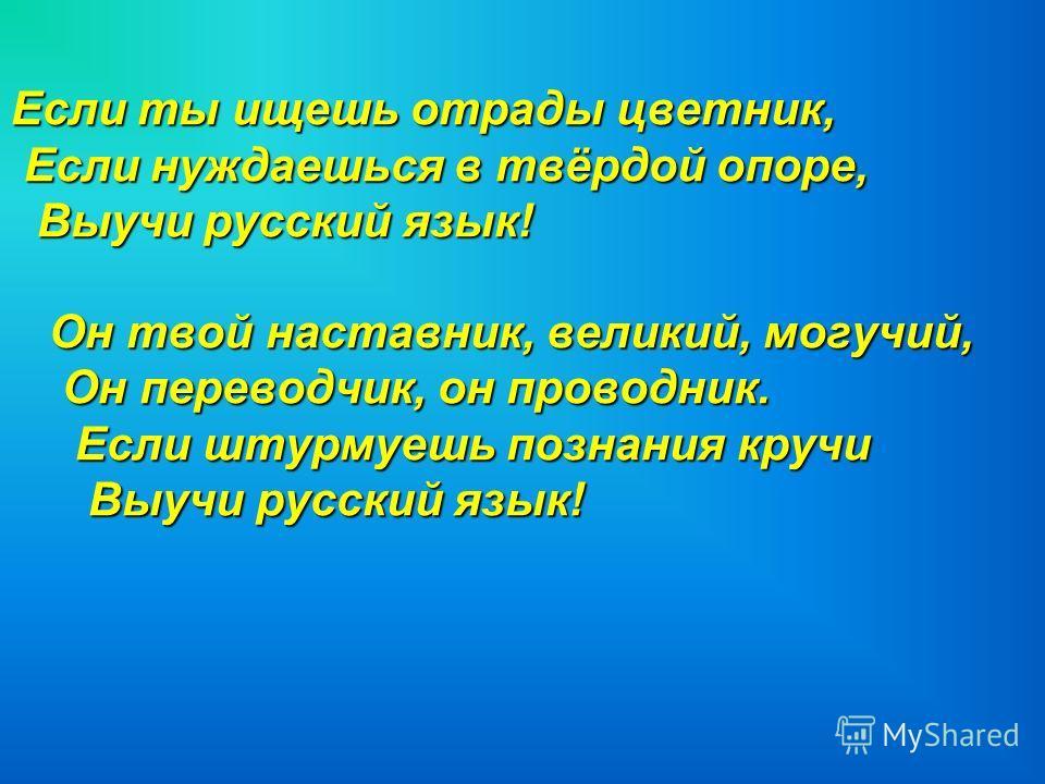 Если ты ищешь отрады цветник, Если нуждаешься в твёрдой опоре, Если нуждаешься в твёрдой опоре, Выучи русский язык! Выучи русский язык! Он твой наставник, великий, могучий, Он твой наставник, великий, могучий, Он переводчик, он проводник. Он переводч
