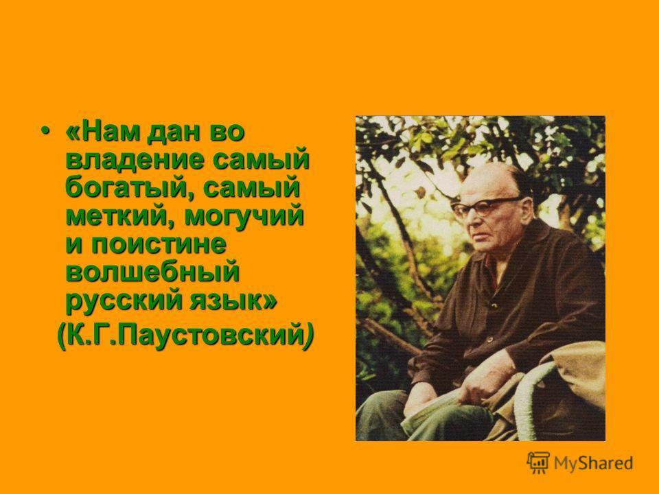 «Нам дан во владение самый богатый, самый меткий, могучий и поистине волшебный русский язык» (К.Г.Паустовский)
