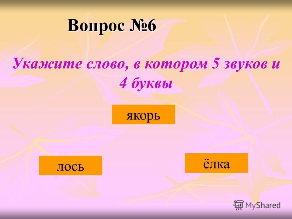 Вопрос 6 ёлка якорь лось Укажите слово, в котором 5 звуков и 4 буквы