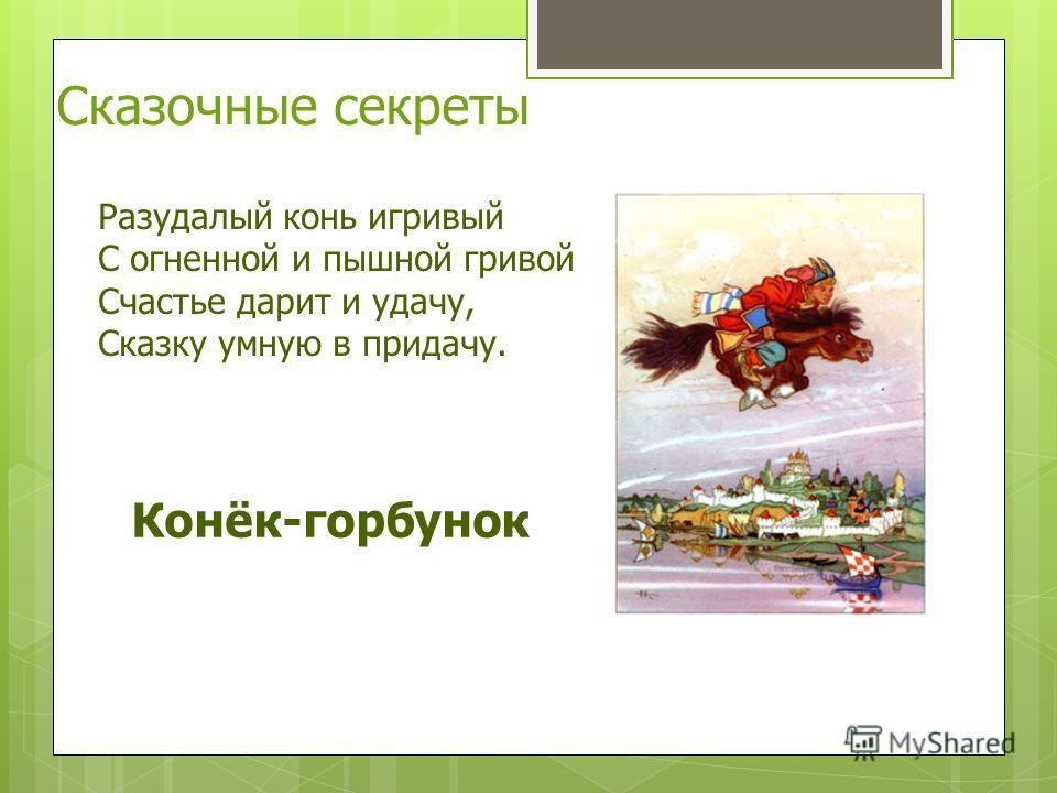 Разудалый конь игривый С огненной и пышной гривой Счастье дарит и удачу, Сказку умную в придачу. Конёк-горбунок Сказочные секреты