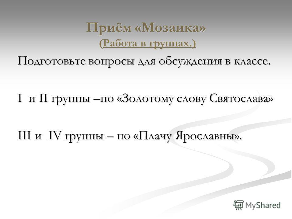 Приём «Мозаика» (Работа в группах.) Подготовьте вопросы для обсуждения в классе. I и II группы –по «Золотому слову Святослава» III и IV группы – по «Плачу Ярославны».