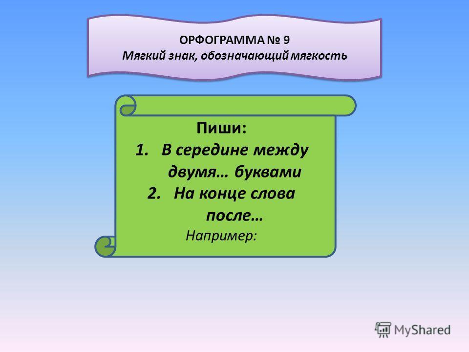 Пиши: 1.В середине между двумя… буквами 2.На конце слова после… Например: ОРФОГРАММА 9 Мягкий знак, обозначающий мягкость ОРФОГРАММА 9 Мягкий знак, обозначающий мягкость