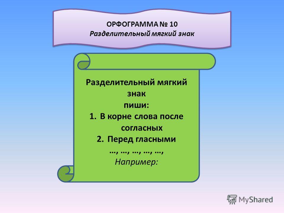 Разделительный мягкий знак пиши: 1.В корне слова после согласных 2.Перед гласными …, …, …, …, …, Например: ОРФОГРАММА 10 Разделительный мягкий знак ОРФОГРАММА 10 Разделительный мягкий знак