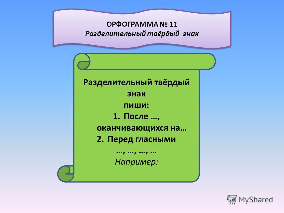 Разделительный твёрдый знак пиши: 1.После …, оканчивающихся на… 2.Перед гласными …, …, …, … Например: ОРФОГРАММА 11 Разделительный твёрдый знак ОРФОГРАММА 11 Разделительный твёрдый знак