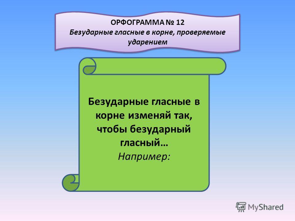 Безударные гласные в корне изменяй так, чтобы безударный гласный… Например: ОРФОГРАММА 12 Безударные гласные в корне, проверяемые ударением ОРФОГРАММА 12 Безударные гласные в корне, проверяемые ударением