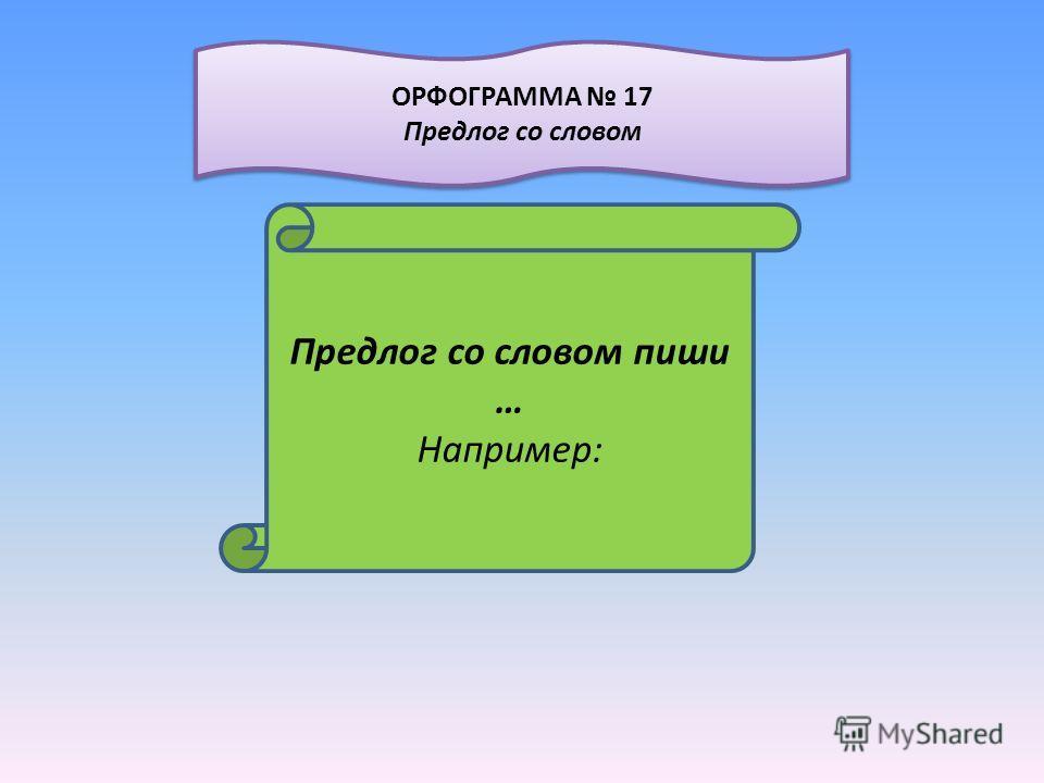 Предлог со словом пиши … Например: ОРФОГРАММА 17 Предлог со словом ОРФОГРАММА 17 Предлог со словом