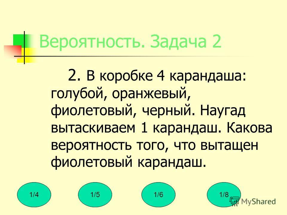 Вероятность. Задача 2 2. В коробке 4 карандаша: голубой, оранжевый, фиолетовый, черный. Наугад вытаскиваем 1 карандаш. Какова вероятность того, что вытащен фиолетовый карандаш. 1/41/51/61/8
