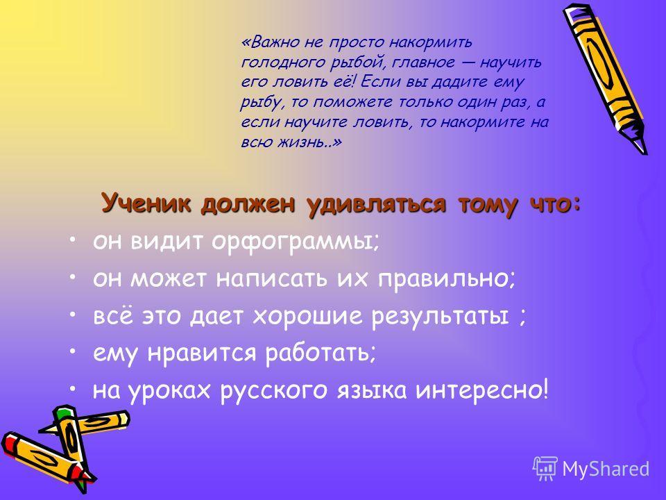 Ученик должен удивляться тому что: он видит орфограммы; он может написать их правильно; всё это дает хорошие результаты ; ему нравится работать; на уроках русского языка интересно! «Важно не просто накормить голодного рыбой, главное научить его ловит
