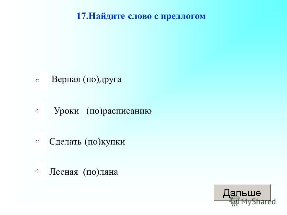 Уроки (по)расписанию Сделать (по)купки Лесная (по)ляна Верная (по)друга 17.Найдите слово с предлогом