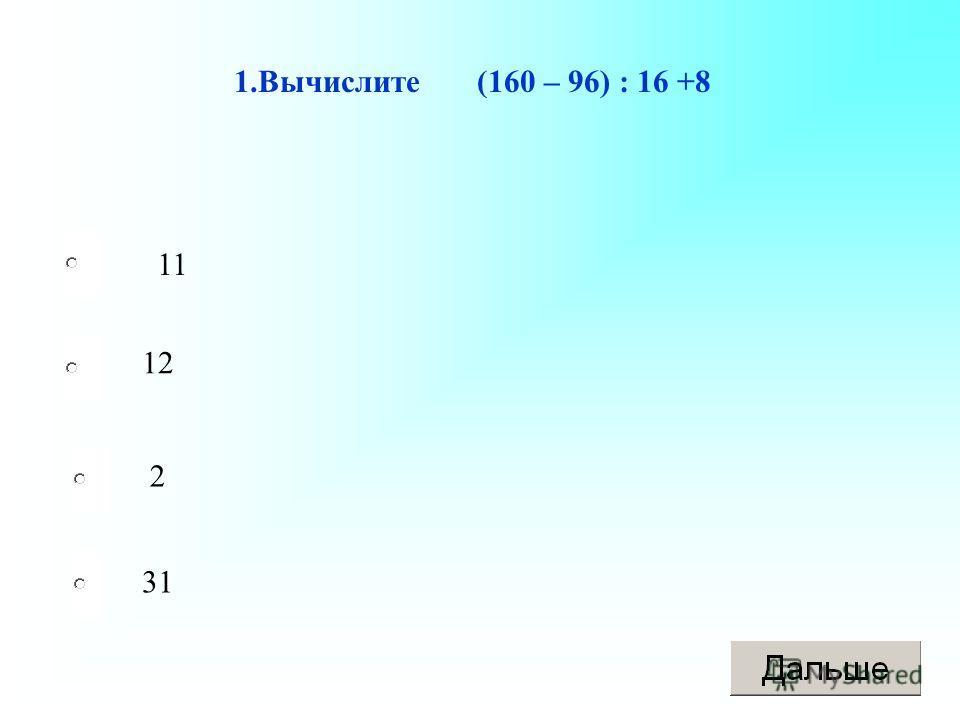 1.Вычислите (160 – 96) : 16 +8 11 12 2 31