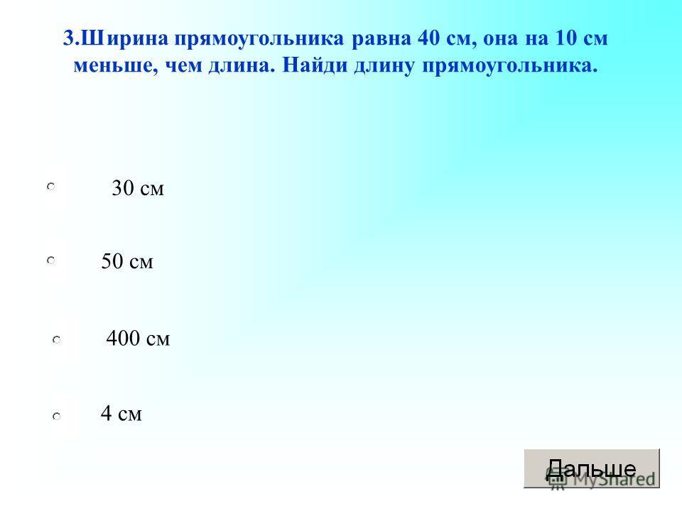 30 см 50 см 400 см 4 см 3.Ширина прямоугольника равна 40 см, она на 10 см меньше, чем длина. Найди длину прямоугольника.